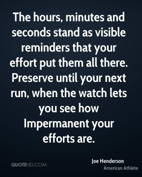 Joe Henderson - The hours, minutes and seconds stand as visible reminders that your effort put them all there. Preserve until your next run, when the watch lets you see how Impermanent your efforts are.