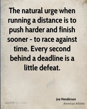 Joe Henderson - The natural urge when running a distance is to push harder and finish sooner - to race against time. Every second behind a deadline is a little defeat.