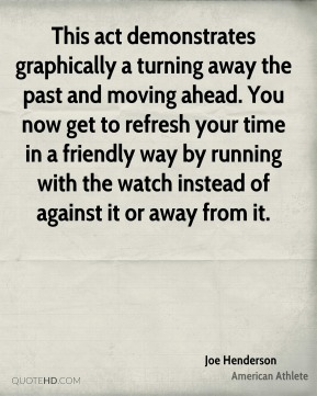 Joe Henderson - This act demonstrates graphically a turning away the past and moving ahead. You now get to refresh your time in a friendly way by running with the watch instead of against it or away from it.