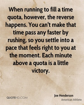 Joe Henderson - When running to fill a time quota, however, the reverse happens. You can't make that time pass any faster by rushing, so you settle into a pace that feels right to you at the moment. Each minute above a quota is a little victory.