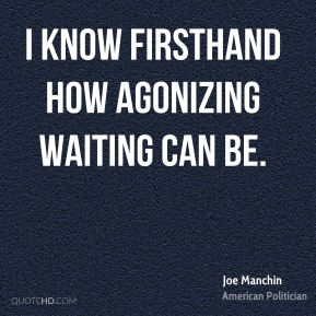 Joe Manchin - I know firsthand how agonizing waiting can be.