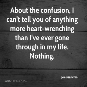 Joe Manchin  - About the confusion, I can't tell you of anything more heart-wrenching than I've ever gone through in my life. Nothing.