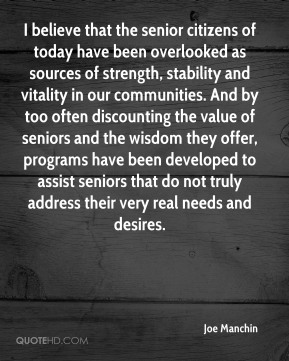 Joe Manchin  - I believe that the senior citizens of today have been overlooked as sources of strength, stability and vitality in our communities. And by too often discounting the value of seniors and the wisdom they offer, programs have been developed to assist seniors that do not truly address their very real needs and desires.