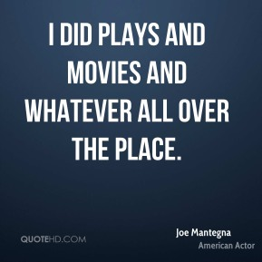 Joe Mantegna - I did plays and movies and whatever all over the place.