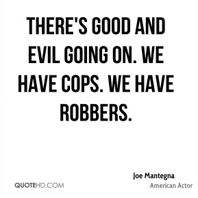 Joe Mantegna - There's good and evil going on. We have cops. We have robbers.