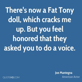 Joe Mantegna - There's now a Fat Tony doll, which cracks me up. But you feel honored that they asked you to do a voice.