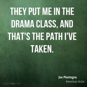 They put me in the drama class, and that's the path I've taken.