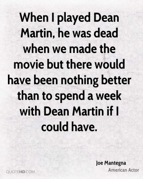Joe Mantegna - When I played Dean Martin, he was dead when we made the movie but there would have been nothing better than to spend a week with Dean Martin if I could have.