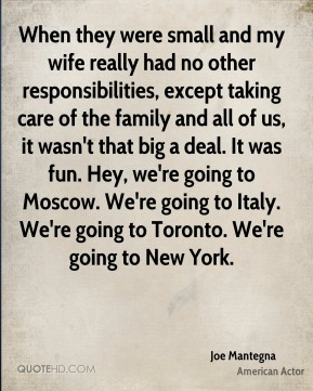 Joe Mantegna - When they were small and my wife really had no other responsibilities, except taking care of the family and all of us, it wasn't that big a deal. It was fun. Hey, we're going to Moscow. We're going to Italy. We're going to Toronto. We're going to New York.