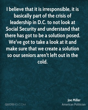 Joe Miller - I believe that it is irresponsible, it is basically part of the crisis of leadership in D.C. to not look at Social Security and understand that there has got to be a solution posed. We've got to take a look at it and make sure that we create a solution so our seniors aren't left out in the cold.