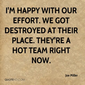 Joe Miller  - I'm happy with our effort. We got destroyed at their place. They're a hot team right now.