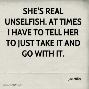 Joe Miller  - She's real unselfish. At times I have to tell her to just take it and go with it.