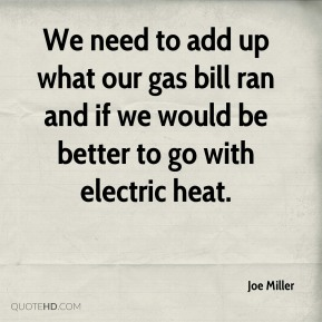 Joe Miller  - We need to add up what our gas bill ran and if we would be better to go with electric heat.