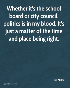 Joe Miller  - Whether it's the school board or city council, politics is in my blood. It's just a matter of the time and place being right.