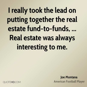 Joe Montana  - I really took the lead on putting together the real estate fund-to-funds, ... Real estate was always interesting to me.