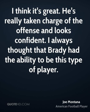 Joe Montana  - I think it's great. He's really taken charge of the offense and looks confident. I always thought that Brady had the ability to be this type of player.