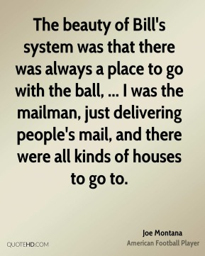 Joe Montana  - The beauty of Bill's system was that there was always a place to go with the ball, ... I was the mailman, just delivering people's mail, and there were all kinds of houses to go to.