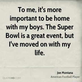 Joe Montana  - To me, it's more important to be home with my boys. The Super Bowl is a great event, but I've moved on with my life.