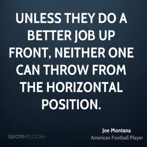 Joe Montana  - Unless they do a better job up front, neither one can throw from the horizontal position.