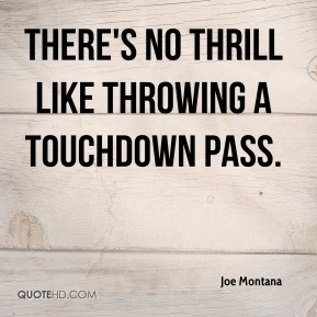 Joe Montana - There's no thrill like throwing a touchdown pass.