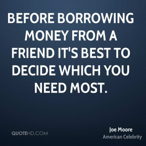 Joe Moore - Before borrowing money from a friend it's best to decide which you need most.