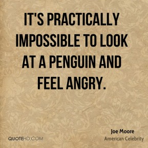Joe Moore - It's practically impossible to look at a penguin and feel angry.