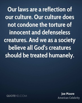 Joe Moore - Our laws are a reflection of our culture. Our culture does not condone the torture of innocent and defenseless creatures. And we as a society believe all God's creatures should be treated humanely.