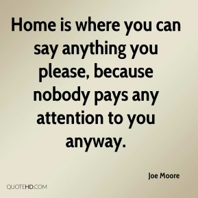 Home is where you can say anything you please, because nobody pays any attention to you anyway.