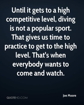 Until it gets to a high competitive level, diving is not a popular sport. That gives us time to practice to get to the high level. That's when everybody wants to come and watch.