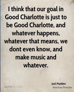 I think that our goal in Good Charlotte is just to be Good Charlotte, and whatever happens, whatever that means, we dont even know, and make music and whatever.