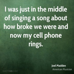 I was just in the middle of singing a song about how broke we were and now my cell phone rings.