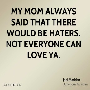 My mom always said that there would be haters. Not everyone can love ya.