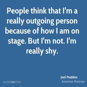 People think that I'm a really outgoing person because of how I am on stage. But I'm not. I'm really shy.