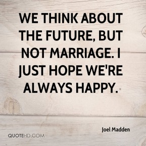Joel Madden  - We think about the future, but not marriage. I just hope we're always happy.