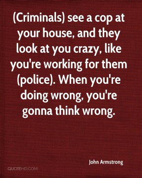(Criminals) see a cop at your house, and they look at you crazy, like you're working for them (police). When you're doing wrong, you're gonna think wrong.