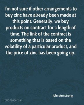 I'm not sure if other arrangements to buy zinc have already been made at this point. Generally, we buy products on contract for a length of time. The link of the contract is something that is based on the volatility of a particular product, and the price of zinc has been going up.