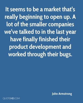John Armstrong  - It seems to be a market that's really beginning to open up. A lot of the smaller companies we've talked to in the last year have finally finished their product development and worked through their bugs.