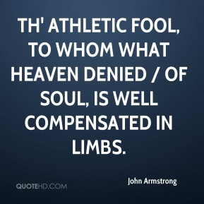 Th' athletic fool, to whom what Heaven denied / Of soul, is well compensated in limbs.