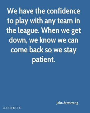 We have the confidence to play with any team in the league. When we get down, we know we can come back so we stay patient.