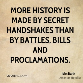 More history is made by secret handshakes than by battles, bills and proclamations.