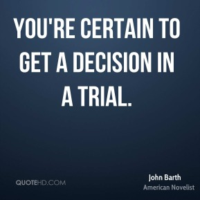 John Barth - You're certain to get a decision in a trial.