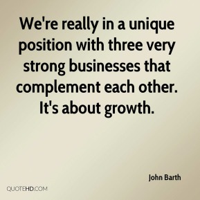 John Barth  - We're really in a unique position with three very strong businesses that complement each other. It's about growth.