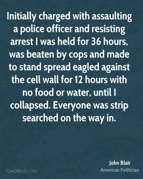 John Blair - Initially charged with assaulting a police officer and resisting arrest I was held for 36 hours, was beaten by cops and made to stand spread eagled against the cell wall for 12 hours with no food or water, until I collapsed. Everyone was strip searched on the way in.