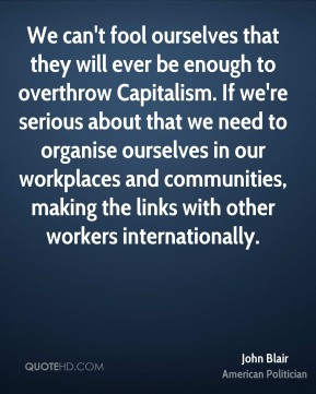 John Blair - We can't fool ourselves that they will ever be enough to overthrow Capitalism. If we're serious about that we need to organise ourselves in our workplaces and communities, making the links with other workers internationally.