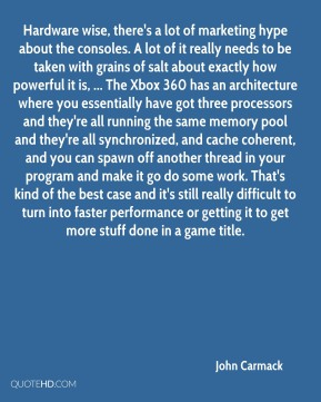 John Carmack  - Hardware wise, there's a lot of marketing hype about the consoles. A lot of it really needs to be taken with grains of salt about exactly how powerful it is, ... The Xbox 360 has an architecture where you essentially have got three processors and they're all running the same memory pool and they're all synchronized, and cache coherent, and you can spawn off another thread in your program and make it go do some work. That's kind of the best case and it's still really difficult to turn into faster performance or getting it to get more stuff done in a game title.