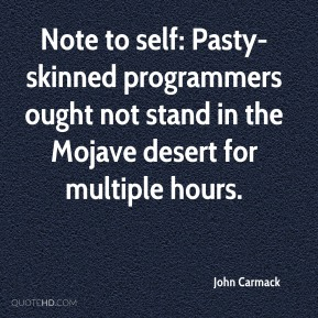 John Carmack  - Note to self: Pasty-skinned programmers ought not stand in the Mojave desert for multiple hours.