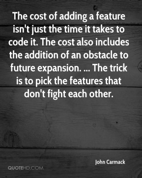 John Carmack  - The cost of adding a feature isn't just the time it takes to code it. The cost also includes the addition of an obstacle to future expansion. ... The trick is to pick the features that don't fight each other.