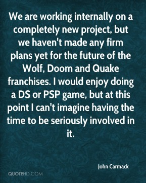 We are working internally on a completely new project, but we haven't made any firm plans yet for the future of the Wolf, Doom and Quake franchises. I would enjoy doing a DS or PSP game, but at this point I can't imagine having the time to be seriously involved in it.