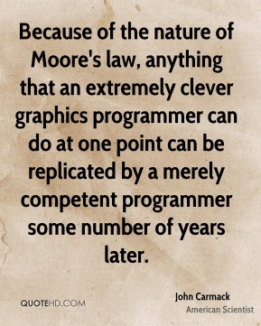 John Carmack - Because of the nature of Moore's law, anything that an extremely clever graphics programmer can do at one point can be replicated by a merely competent programmer some number of years later.