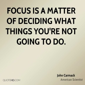 Focus is a matter of deciding what things you're not going to do.